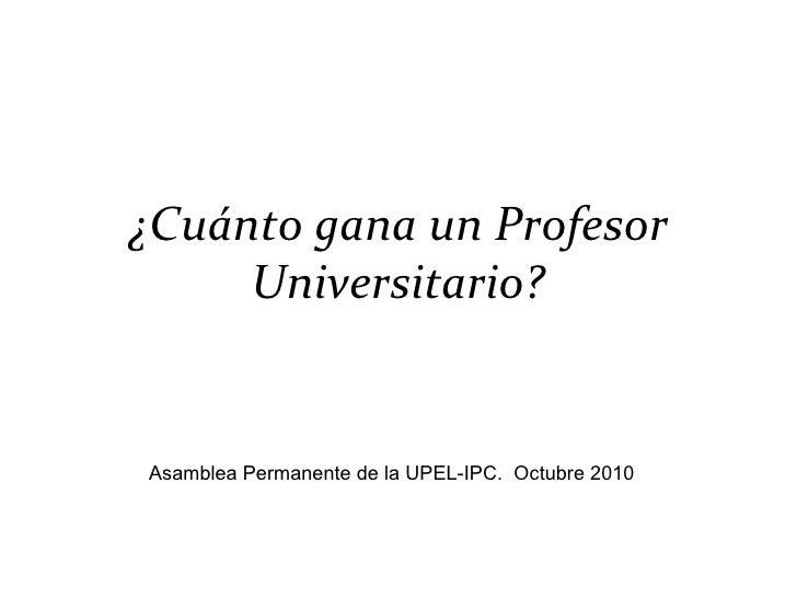 ¿Cuánto gana un Profesor Universitario? Asamblea Permanente de la UPEL-IPC.  Octubre 2010