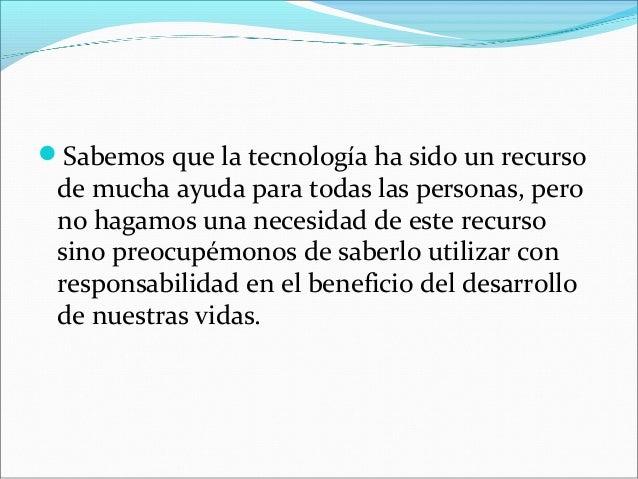 Sabemos que la tecnología ha sido un recursode mucha ayuda para todas las personas, perono hagamos una necesidad de este ...