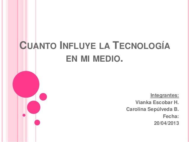 CUANTO INFLUYE LA TECNOLOGÍAEN MI MEDIO.Integrantes:Vianka Escobar H.Carolina Sepúlveda B.Fecha:20/04/2013