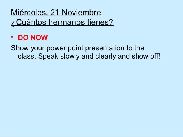 Miércoles, 21 Noviembre¿Cuántos hermanos tienes?• DO NOWShow your power point presentation to the  class. Speak slowly and...