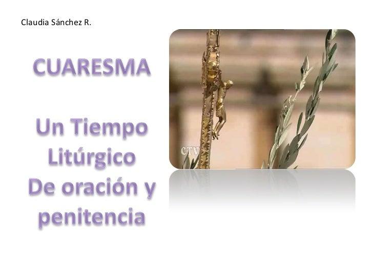 Claudia Sánchez R.<br />CUARESMA<br />Un Tiempo Litúrgico<br />De oración y penitencia<br />