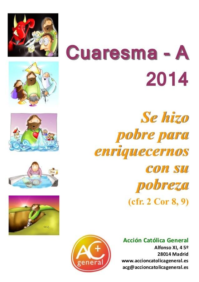 Cuaresma - A 2014 Se hizo pobre para enriquecernos con su pobreza (cfr. 2 Cor 8, 9)  Acción Católica General  ● ●  Alfonso...