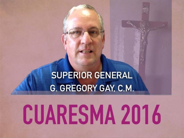 CUARESMA 2016 SUPERIOR GENERAL G. GREGORY GAY, C.M.