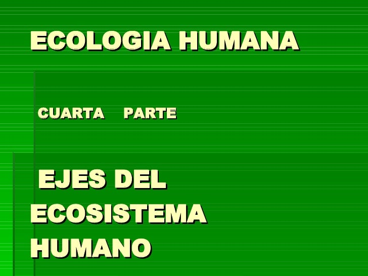 ECOLOGIA HUMANA   CUARTA  PARTE  EJES DEL  ECOSISTEMA HUMANO