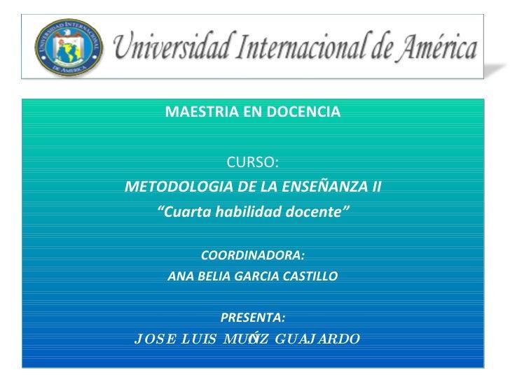 """MAESTRIA EN DOCENCIA CURSO: METODOLOGIA DE LA ENSEÑANZA II """" Cuarta habilidad docente"""" COORDINADORA: ANA BELIA GARCIA CAST..."""