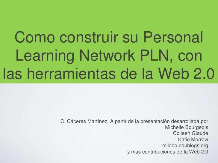 Como construir su Personal Learning Network PLN, con las herramientas de la Web 2.0<br />C. Cáceres Martínez. A partir de ...