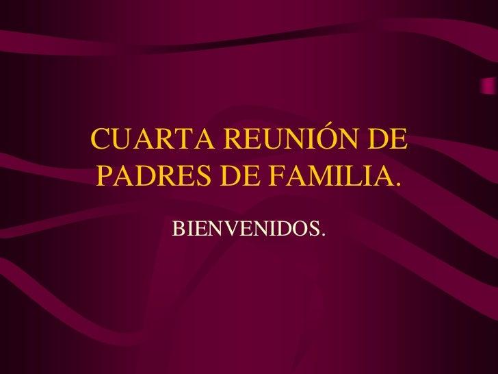 CUARTA REUNIÓN DEPADRES DE FAMILIA.    BIENVENIDOS.