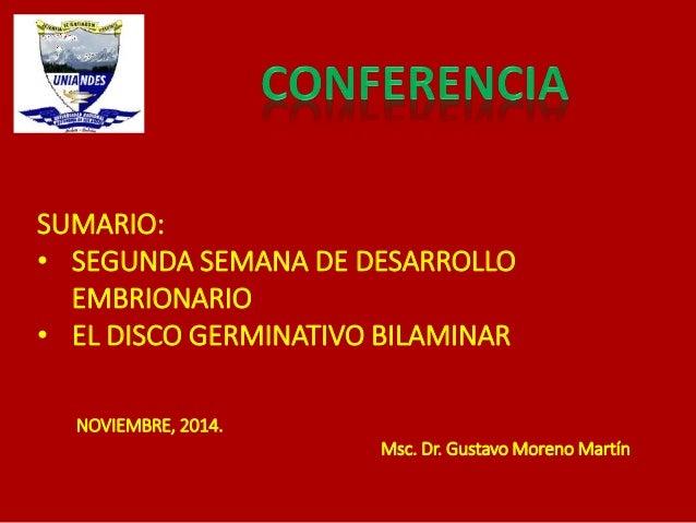 SUMARIO:  • SEGUNDA SEMANA DE DESARROLLO  EMBRIONARIO  • EL DISCO GERMINATIVO BILAMINAR  NOVIEMBRE, 2014.  Msc. Dr. Gustav...