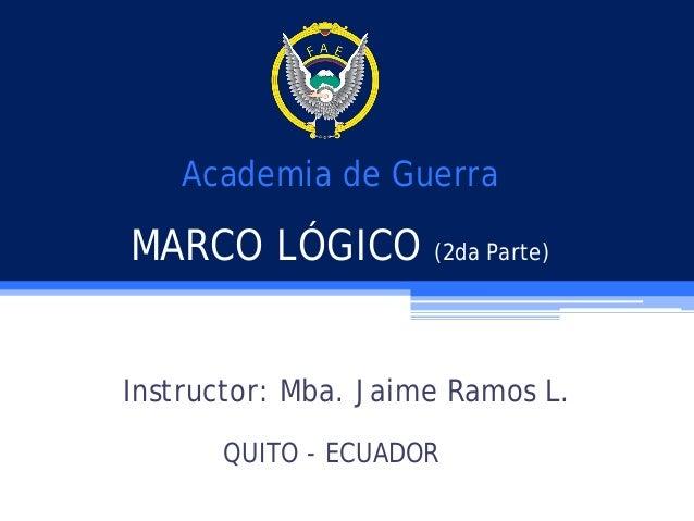 Academia de Guerra  MARCO LÓGICO (2da Parte) Instructor: Mba. Jaime Ramos L. QUITO - ECUADOR