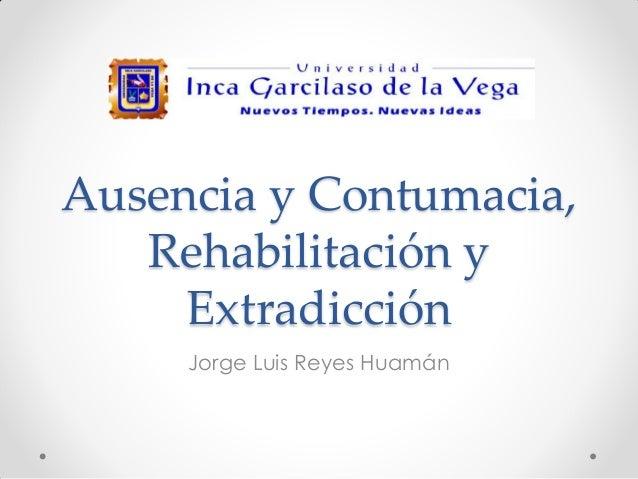 Ausencia y Contumacia, Rehabilitación y Extradicción Jorge Luis Reyes Huamán