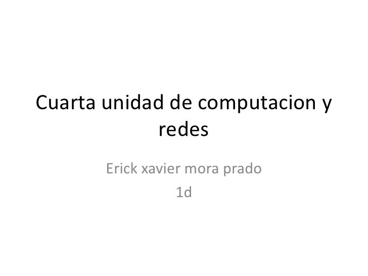 Cuarta unidad de computacion y redes<br />Erick xavier mora prado<br />1d<br />