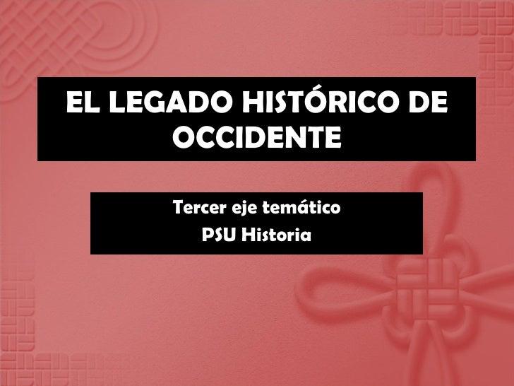 EL LEGADO HISTÓRICO DE OCCIDENTE Tercer eje temático PSU Historia