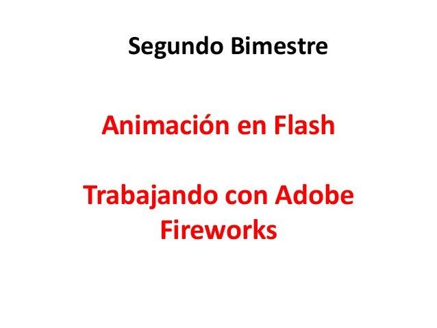 Animación en Flash Trabajando con Adobe Fireworks Segundo Bimestre
