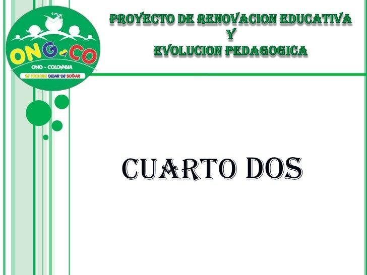 PROYECTO DE RENOVACION EDUCATIVA <br />Y <br />EVOLUCION PEDAGOGICA<br />CUARTO DOS<br />