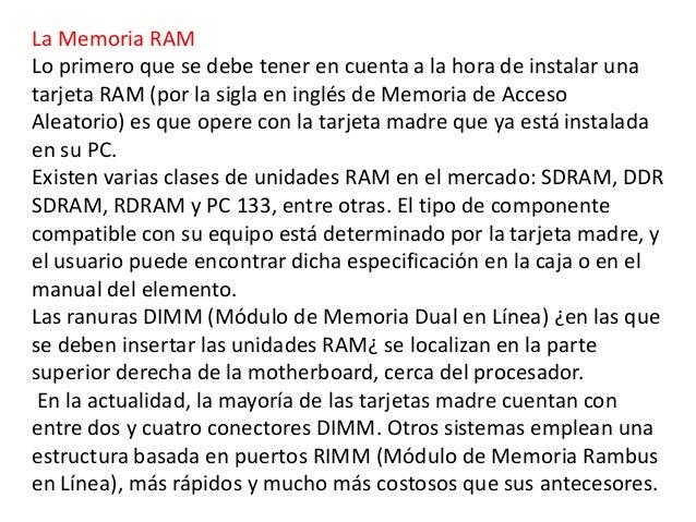 La Memoria RAMLo primero que se debe tener en cuenta a la hora de instalar unatarjeta RAM (por la sigla en inglés de Memor...