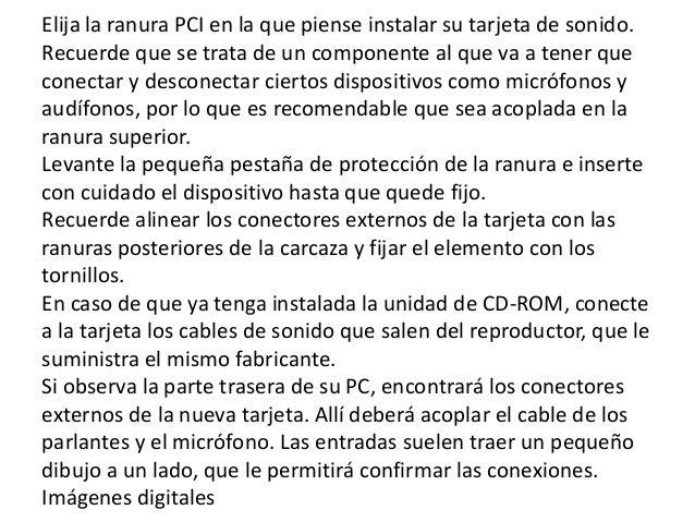 Elija la ranura PCI en la que piense instalar su tarjeta de sonido.Recuerde que se trata de un componente al que va a tene...