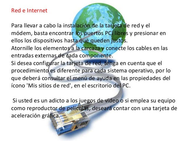 Red e InternetPara llevar a cabo la instalación de la tarjeta de red y elmódem, basta encontrar los puertos PCI libres y p...