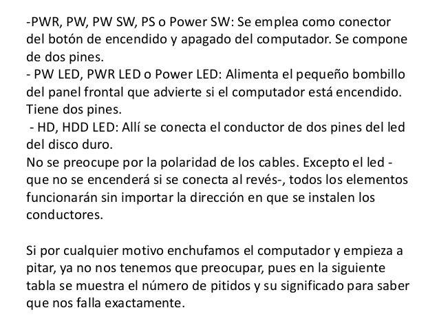 -PWR, PW, PW SW, PS o Power SW: Se emplea como conectordel botón de encendido y apagado del computador. Se componede dos p...