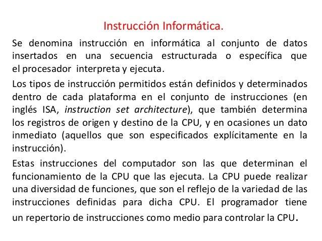 Instrucción Informática.Se denomina instrucción en informática al conjunto de datosinsertados en una secuencia estructurad...