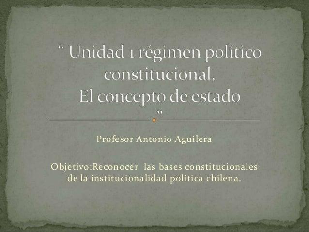 Profesor Antonio Aguilera Objetivo:Reconocer las bases constitucionales de la institucionalidad política chilena.