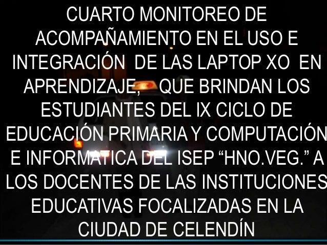CUARTO MONITOREO DE ACOMPAÑAMIENTO EN EL USO E INTEGRACIÓN DE LAS LAPTOP XO EN APRENDIZAJE, QUE BRINDAN LOS ESTUDIANTES DE...