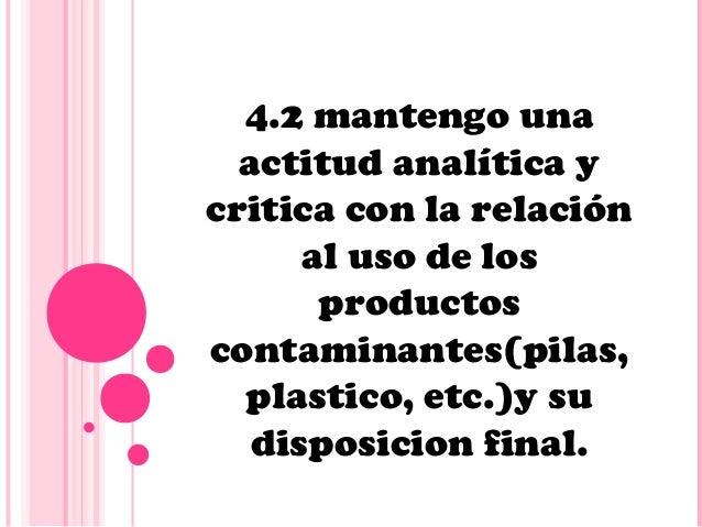 4.2 mantengo una  actitud analítica ycritica con la relación      al uso de los       productoscontaminantes(pilas,  plast...
