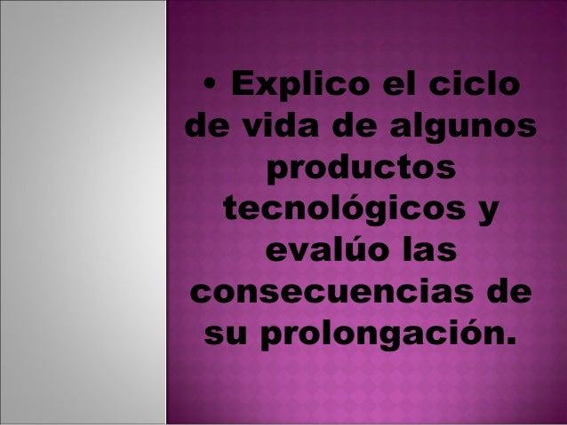 • Explico el ciclode vida de algunos    productos  tecnológicos y    evalúo lasconsecuencias de su prolongación.