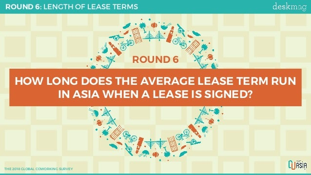 ROUND 6 HOW LONG DOES THE AVERAGE LEASE TERM RUN IN ASIA WHEN A LEASE IS SIGNED? ROUND 6: LENGTH OF LEASE TERMS THE 2018 G...