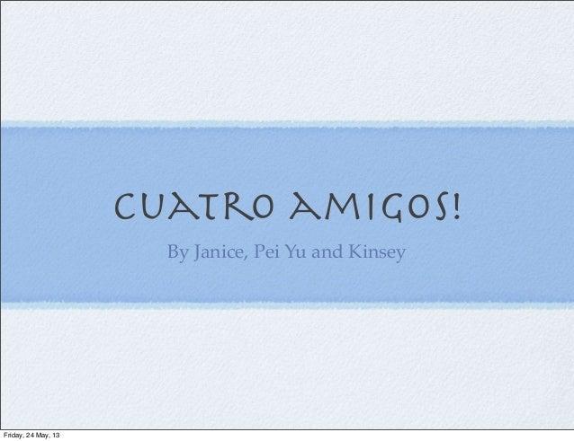 Cuatro amigos!By Janice, Pei Yu and KinseyFriday, 24 May, 13