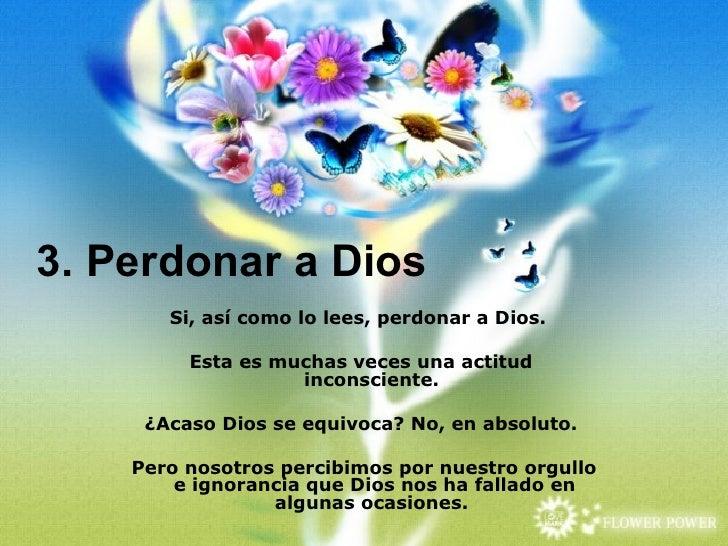 3. Perdonar a Dios       Si, así como lo lees, perdonar a Dios.         Esta es muchas veces una actitud                  ...