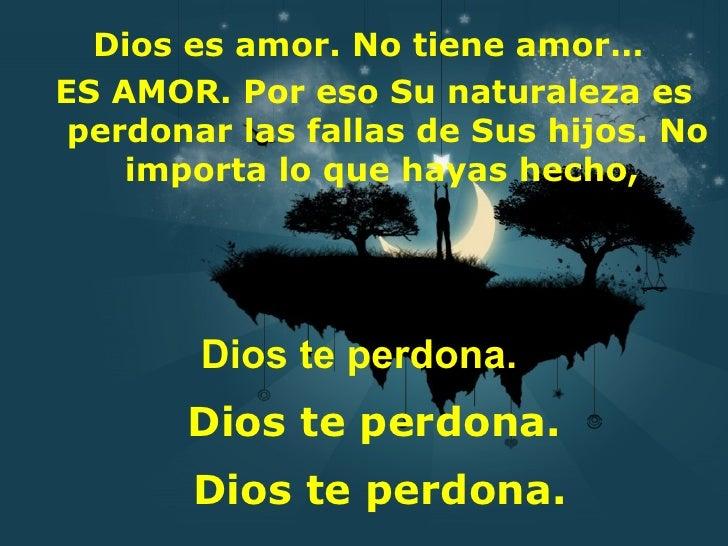 Dios es amor. No tiene amor…ES AMOR. Por eso Su naturaleza es perdonar las fallas de Sus hijos. No    importa lo que hayas...