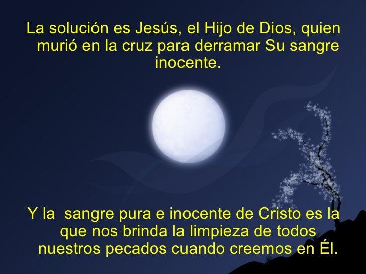 La solución es Jesús, el Hijo de Dios, quien murió en la cruz para derramar Su sangre                  inocente.Y la sangr...