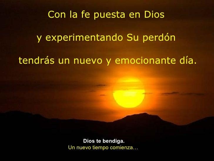 Con la fe puesta en Dios   y experimentando Su perdóntendrás un nuevo y emocionante día.              Dios te bendiga.    ...
