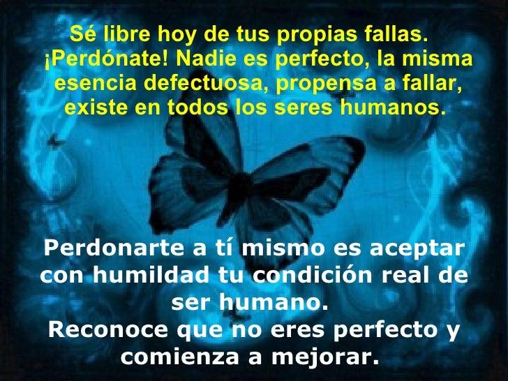 Sé libre hoy de tus propias fallas.¡Perdónate! Nadie es perfecto, la misma esencia defectuosa, propensa a fallar,  existe ...