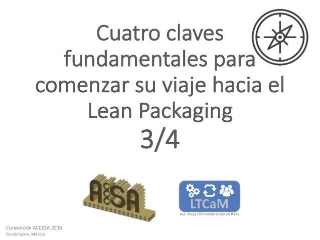 ConvenciónACCCSA2016 Guadalajara,México Cuatroclaves fundamentalespara comenzarsuviajehaciael LeanPackaging 3/4