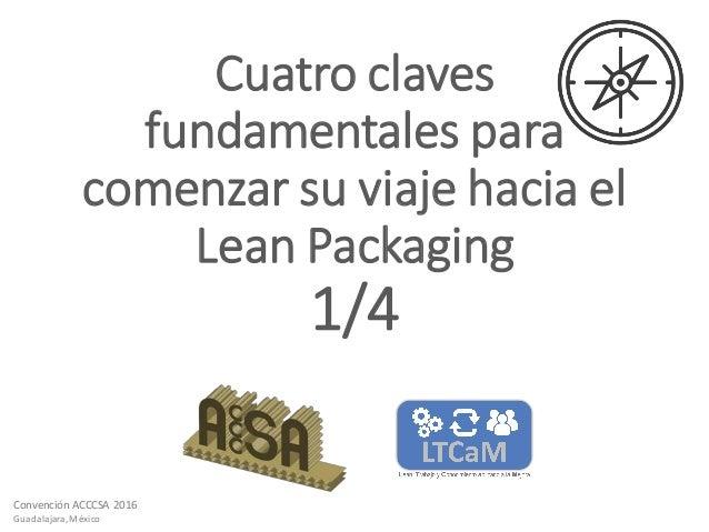 Convención ACCCSA 2016 Guadalajara,México Cuatro claves fundamentales para comenzar su viaje hacia el Lean Packaging 1/4