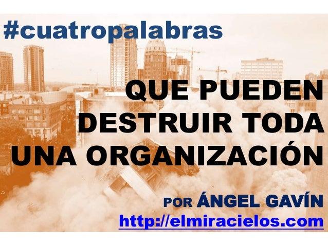 #cuatropalabras QUE PUEDEN DESTRUIR TODA UNA ORGANIZACIÓN POR ÁNGEL GAVÍN http://elmiracielos.com