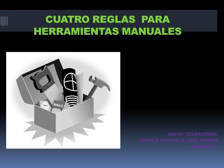 CUATRO REGLAS  PARA  HERRAMIENTAS MANUALES <br />SALUD  OCUPACIONAL<br />ANGELA CONSUELO LUGO TORRES <br />20091185027<br />