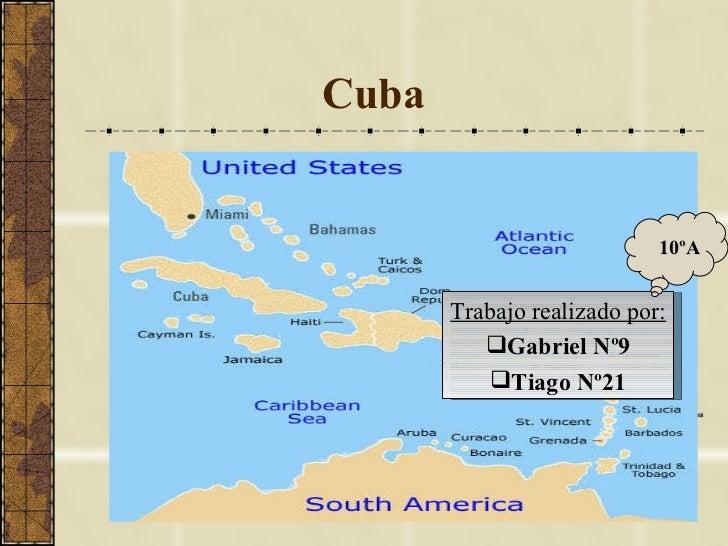Cuba <ul><li>Trabajo realizado por: </li></ul><ul><li>Gabriel Nº9 </li></ul><ul><li>Tiago Nº21 </li></ul>10ºA