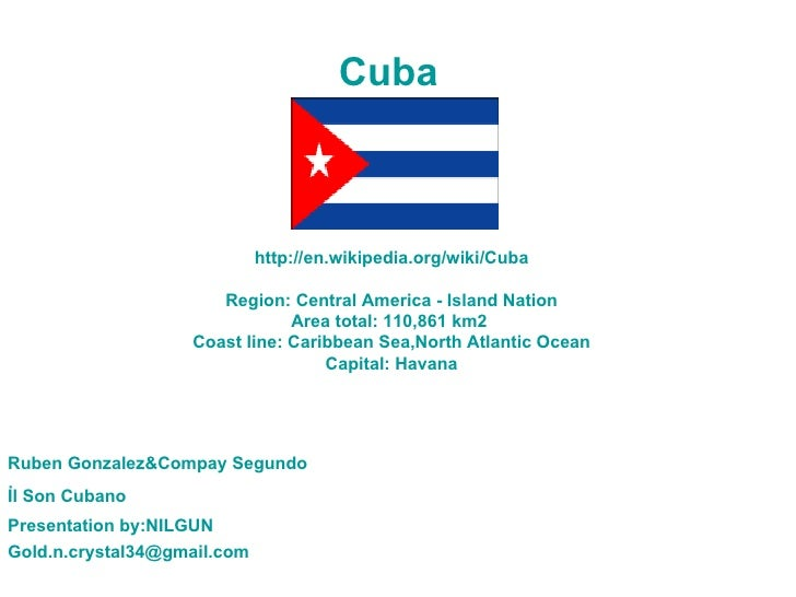 http://en.wikipedia.org/wiki/Cuba Region: Central America - Island Nation Area total: 110,861 km2  Coast line: Caribbean S...