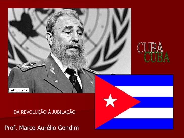 CUBA DA REVOLUÇÃO À JUBILAÇÃO Prof. Marco Aurélio Gondim