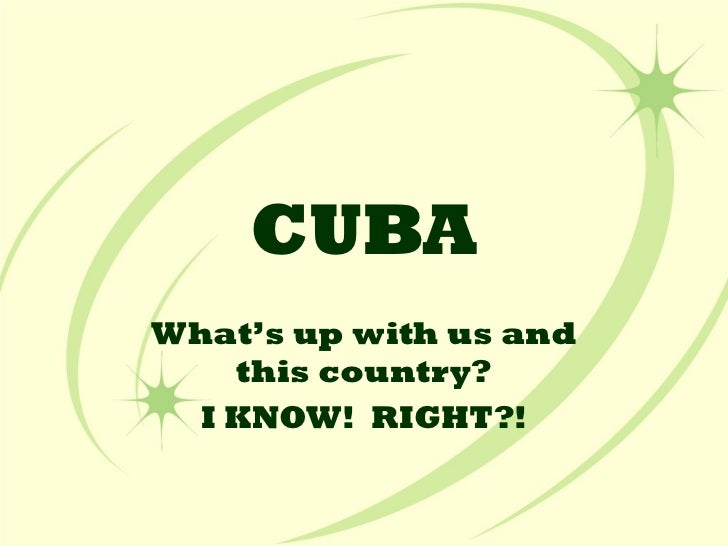 CUBA What's up with us and this country? I KNOW!  RIGHT?!