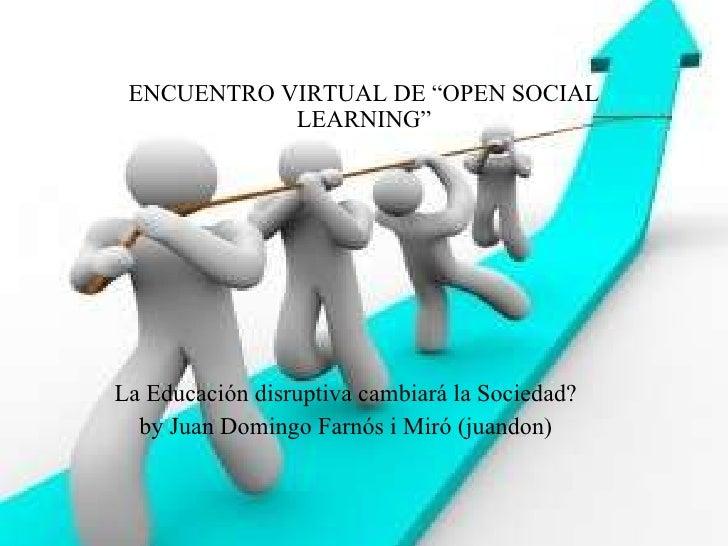 """ENCUENTRO VIRTUAL DE """"OPEN SOCIAL LEARNING"""" La Educación disruptiva cambiará la Sociedad? by Juan Domingo Farnós i Miró (j..."""