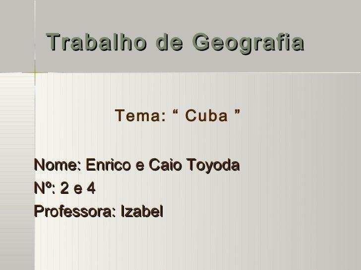 """Trabalho de Geografia          Tema: """" Cuba """"Nome: Enrico e Caio ToyodaNº: 2 e 4Professora: Izabel"""