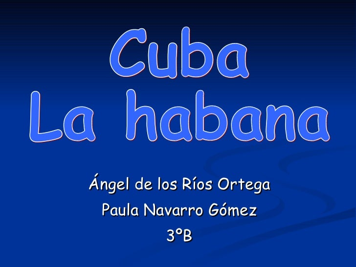 Ángel de los Ríos Ortega Paula Navarro Gómez 3ºB Cuba La habana