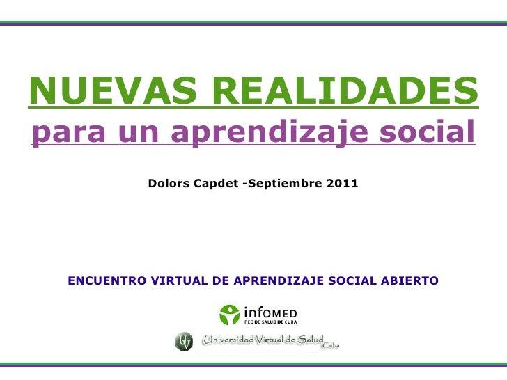 NUEVAS REALIDADES para un aprendizaje social Dolors Capdet -Septiembre 2011 ENCUENTRO VIRTUAL DE APRENDIZAJE SOCIAL ABIERTO