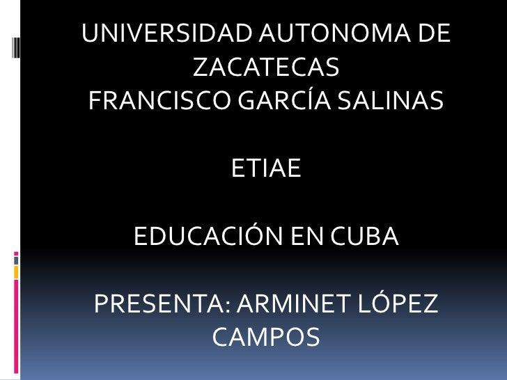 UNIVERSIDAD AUTONOMA DE ZACATECAS<br />FRANCISCO GARCÍA SALINAS<br />ETIAE<br />EDUCACIÓN EN CUBA<br />PRESENTA: ARMINET L...