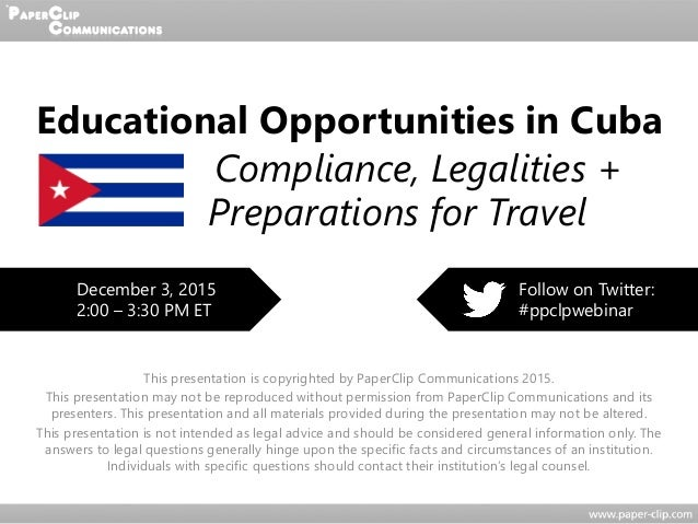 Educational Opportunities in Cuba Compliance, Legalities + Preparations for Travel This presentation is copyrighted by Pap...