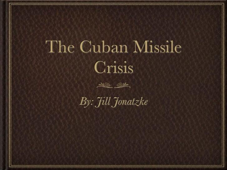 The Cuban Missile     Crisis    By: Jill Jonatzke