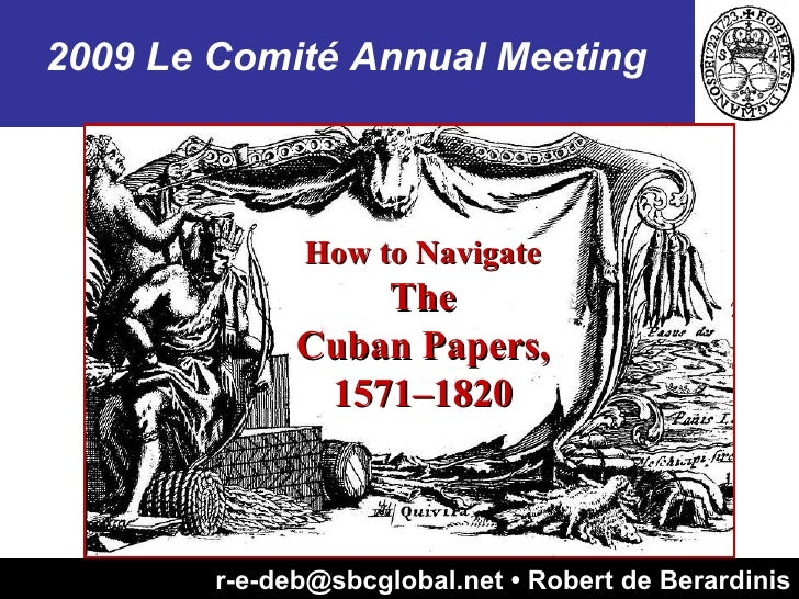 r-e-deb@sbcglobal.net • Robert de Berardinis How to Navigate The Cuban Papers, 1571–1820 2009 Le Comité Annual Meeting